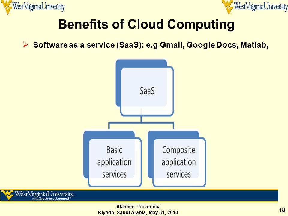 Al-Imam University Riyadh, Saudi Arabia, May 31, 2010 18 Benefits of Cloud Computing  Software as a service (SaaS): e.g Gmail, Google Docs, Matlab,