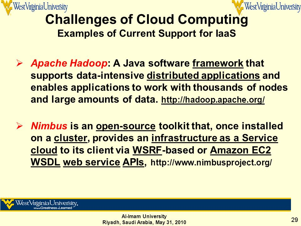 Al-Imam University Riyadh, Saudi Arabia, May 31, 2010 29 Challenges of Cloud Computing Examples of Current Support for IaaS  Apache Hadoop: A Java so