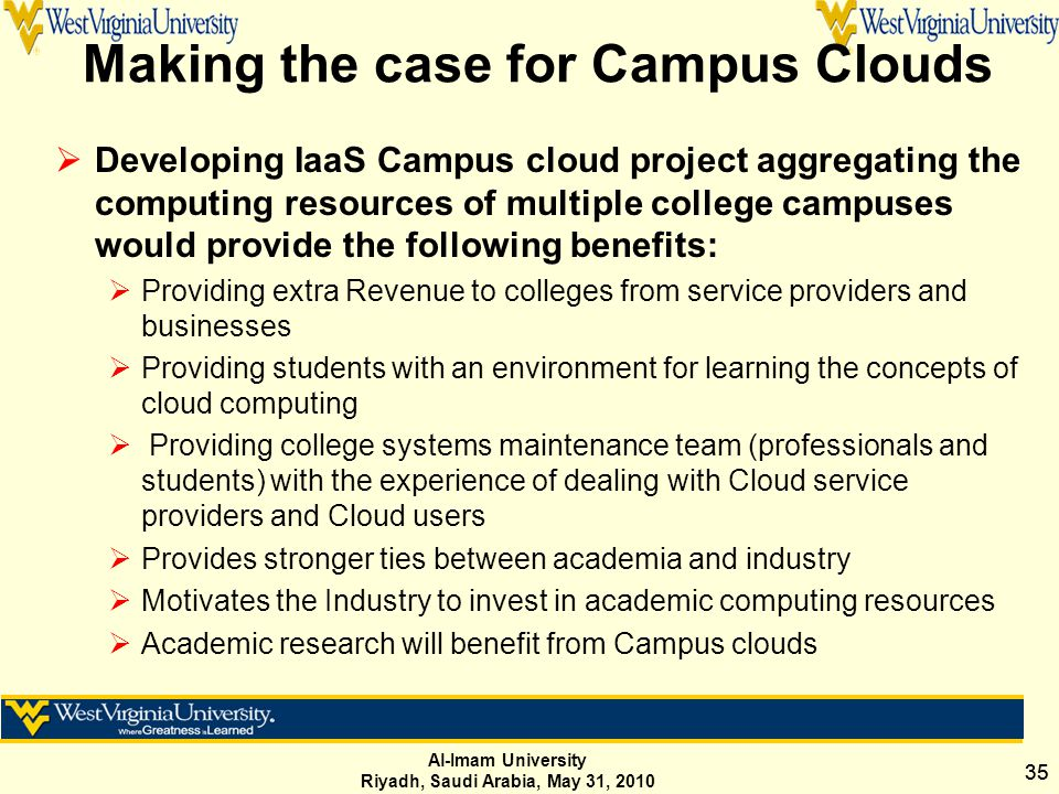 Al-Imam University Riyadh, Saudi Arabia, May 31, 2010 35 Making the case for Campus Clouds  Developing IaaS Campus cloud project aggregating the computing resources of multiple college campuses would provide the following benefits:  Providing extra Revenue to colleges from service providers and businesses  Providing students with an environment for learning the concepts of cloud computing  Providing college systems maintenance team (professionals and students) with the experience of dealing with Cloud service providers and Cloud users  Provides stronger ties between academia and industry  Motivates the Industry to invest in academic computing resources  Academic research will benefit from Campus clouds