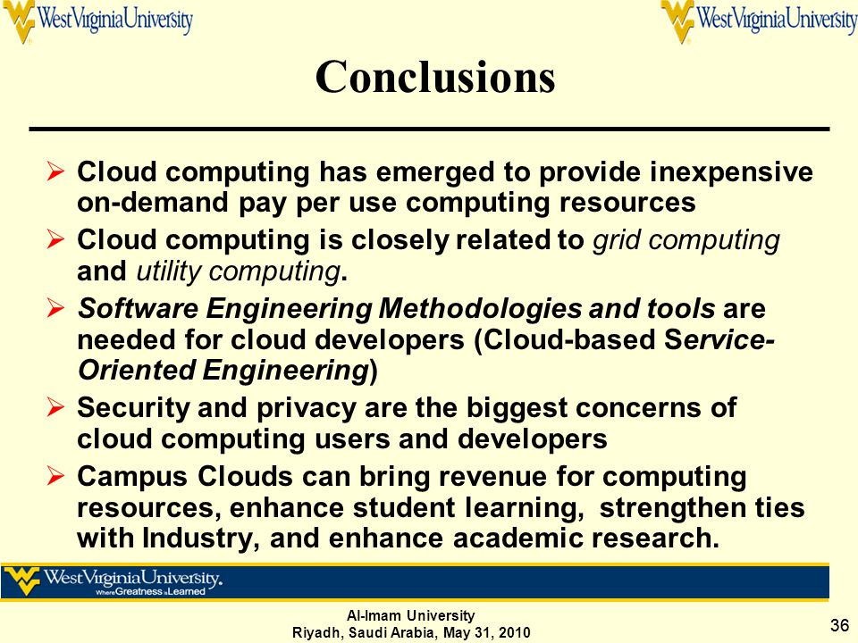 Al-Imam University Riyadh, Saudi Arabia, May 31, 2010 36 Conclusions  Cloud computing has emerged to provide inexpensive on-demand pay per use computing resources  Cloud computing is closely related to grid computing and utility computing.