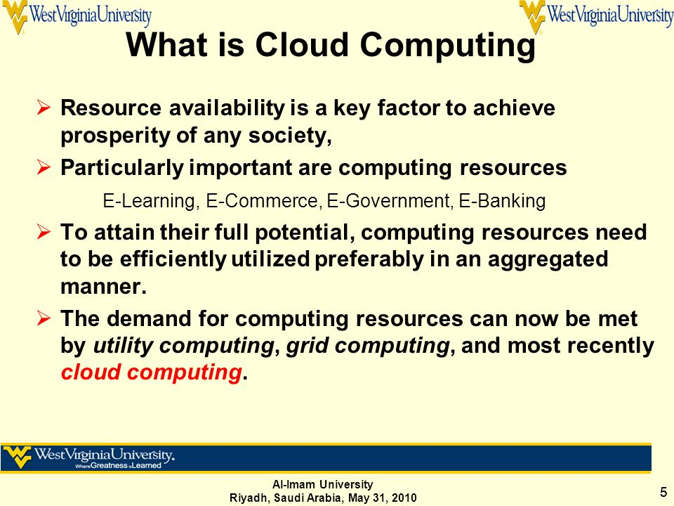 Al-Imam University Riyadh, Saudi Arabia, May 31, 2010 55 What is Cloud Computing  Resource availability is a key factor to achieve prosperity of any