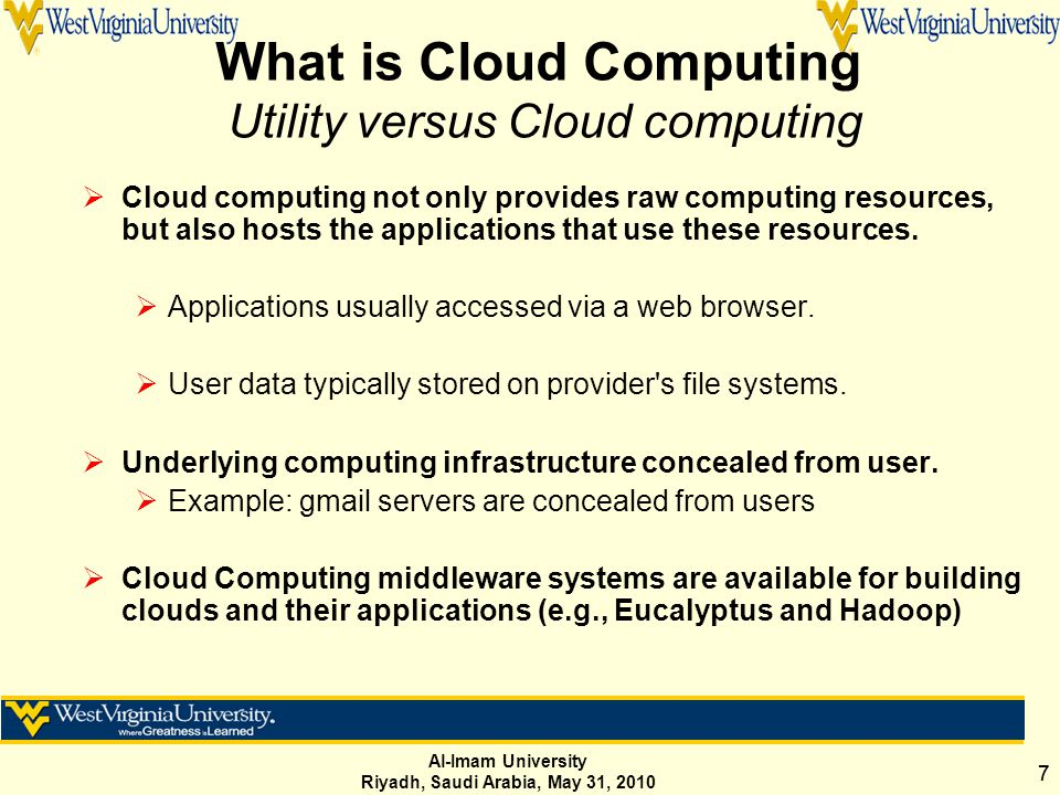 Al-Imam University Riyadh, Saudi Arabia, May 31, 2010 77 What is Cloud Computing Utility versus Cloud computing  Cloud computing not only provides raw computing resources, but also hosts the applications that use these resources.