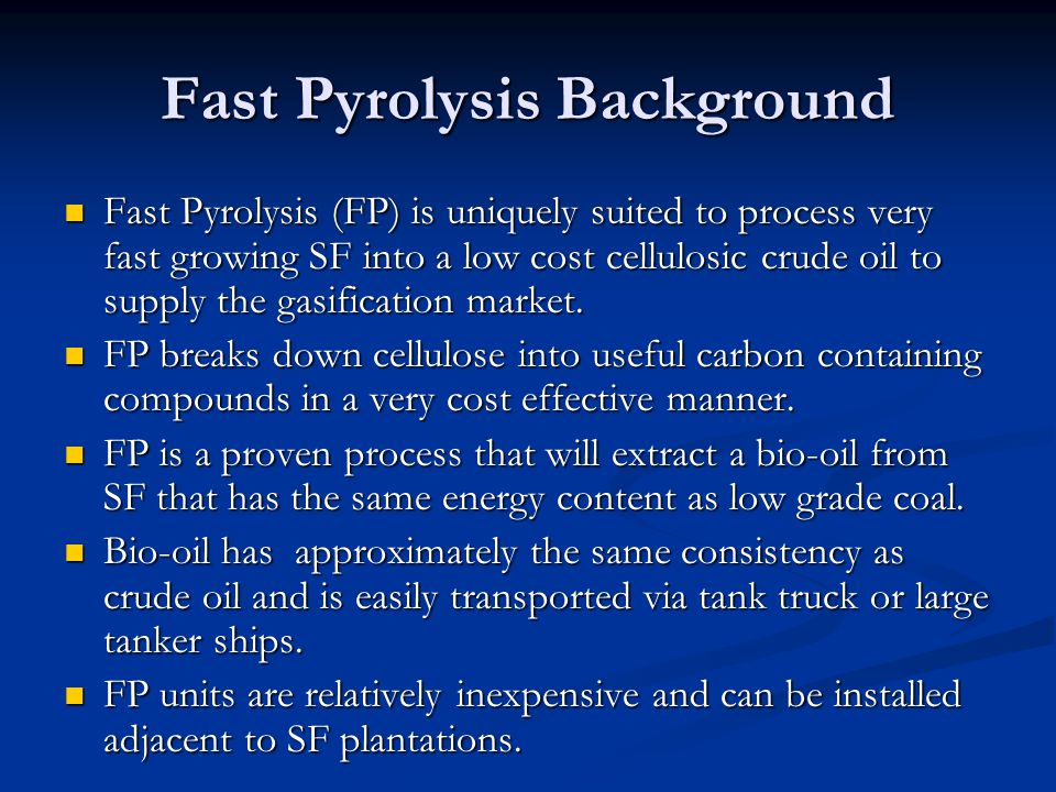 Fast Pyrolysis Background Fast Pyrolysis (FP) is uniquely suited to process very fast growing SF into a low cost cellulosic crude oil to supply the gasification market.