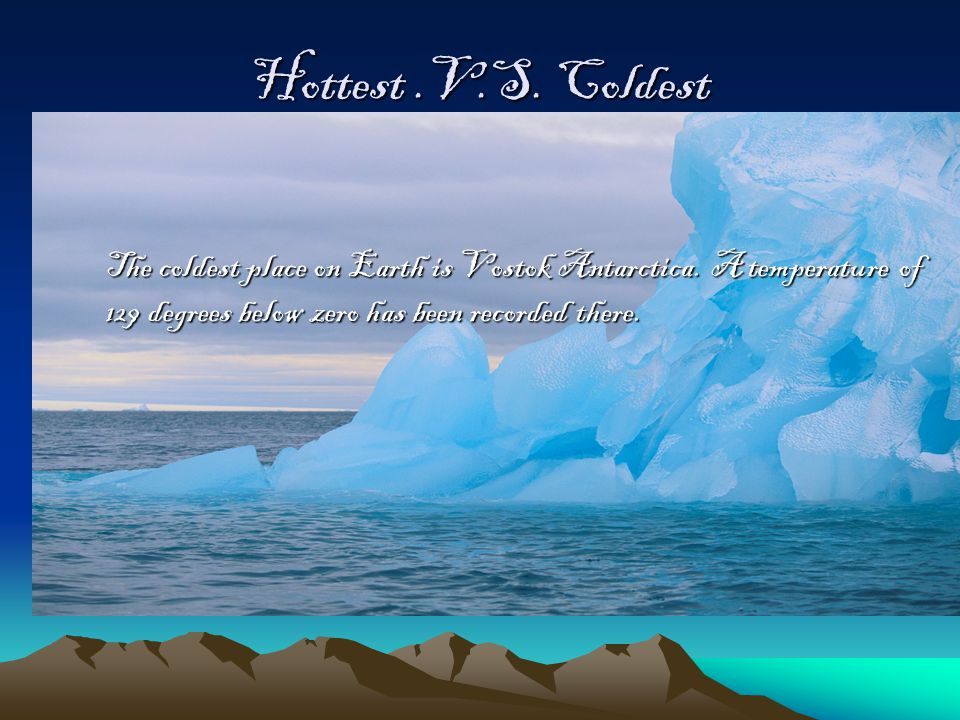 Hottest.V.S. Coldest The coldest place on Earth is Vostok Antarctica.