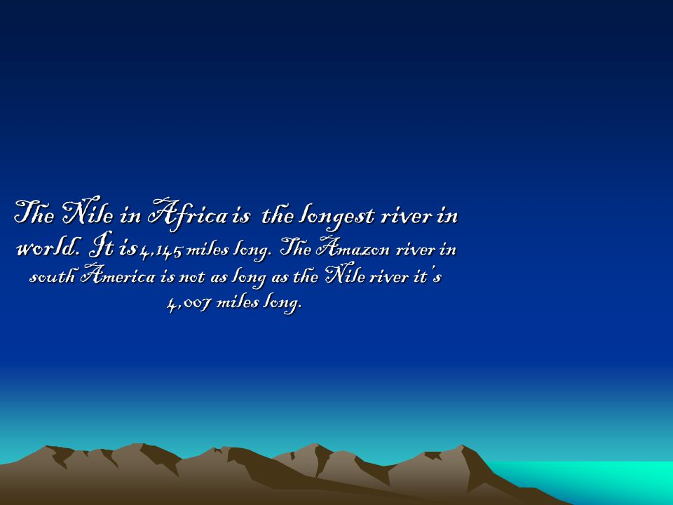 The Nile in Africa is the longest river in world. It is 4,145 miles long.