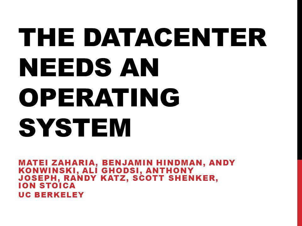 THE DATACENTER NEEDS AN OPERATING SYSTEM MATEI ZAHARIA, BENJAMIN HINDMAN, ANDY KONWINSKI, ALI GHODSI, ANTHONY JOSEPH, RANDY KATZ, SCOTT SHENKER, ION S