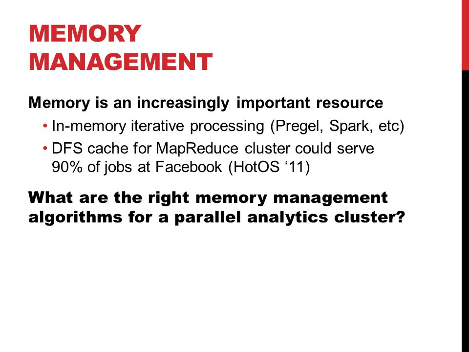 MEMORY MANAGEMENT Memory is an increasingly important resource In-memory iterative processing (Pregel, Spark, etc) DFS cache for MapReduce cluster could serve 90% of jobs at Facebook (HotOS '11) What are the right memory management algorithms for a parallel analytics cluster?