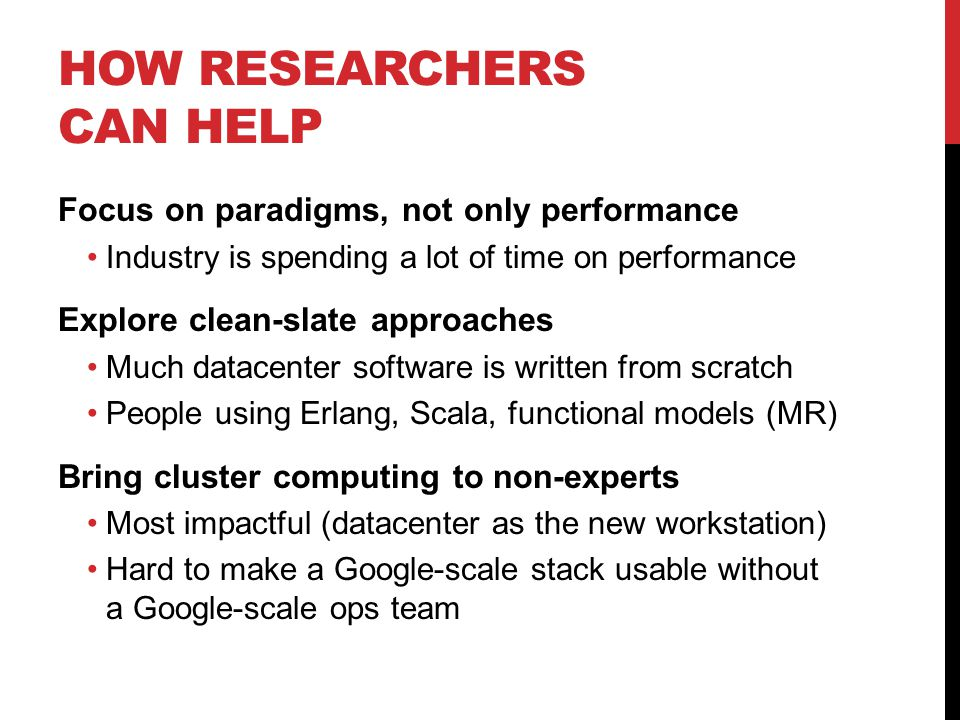 HOW RESEARCHERS CAN HELP Focus on paradigms, not only performance Industry is spending a lot of time on performance Explore clean-slate approaches Much datacenter software is written from scratch People using Erlang, Scala, functional models (MR) Bring cluster computing to non-experts Most impactful (datacenter as the new workstation) Hard to make a Google-scale stack usable without a Google-scale ops team