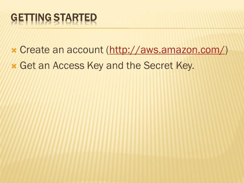  Create an account (http://aws.amazon.com/)http://aws.amazon.com/  Get an Access Key and the Secret Key.