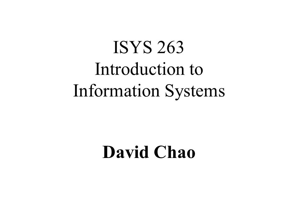 ISYS 263 Introduction to Information Systems David Chao