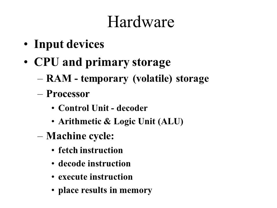 Hardware Input devices CPU and primary storage –RAM - temporary (volatile) storage –Processor Control Unit - decoder Arithmetic & Logic Unit (ALU) –Machine cycle: fetch instruction decode instruction execute instruction place results in memory