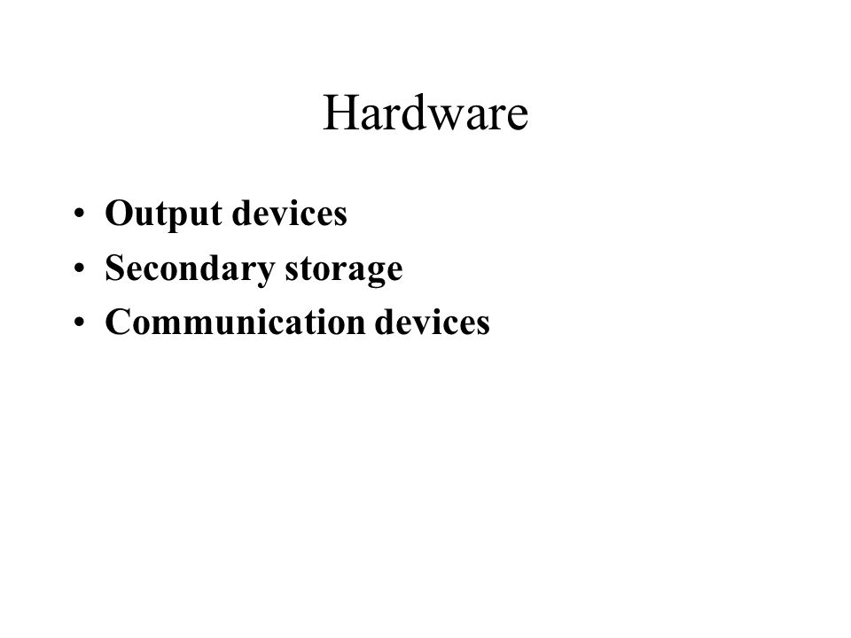 Hardware Output devices Secondary storage Communication devices