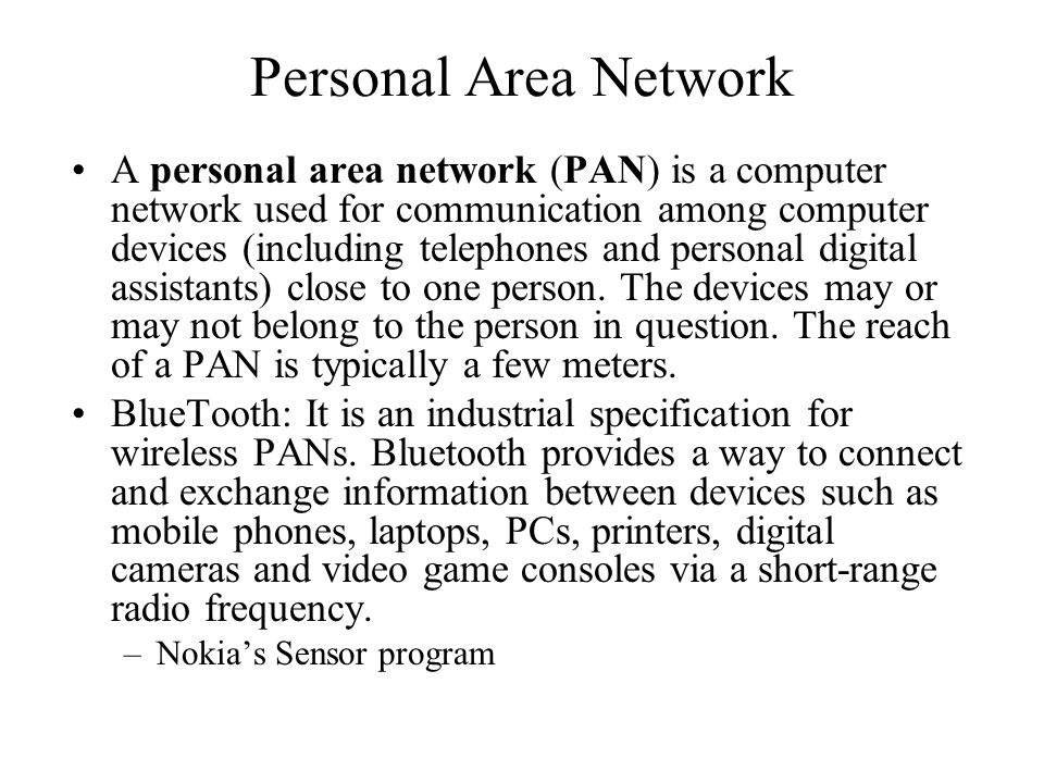 Personal Area Network A personal area network (PAN) is a computer network used for communication among computer devices (including telephones and personal digital assistants) close to one person.