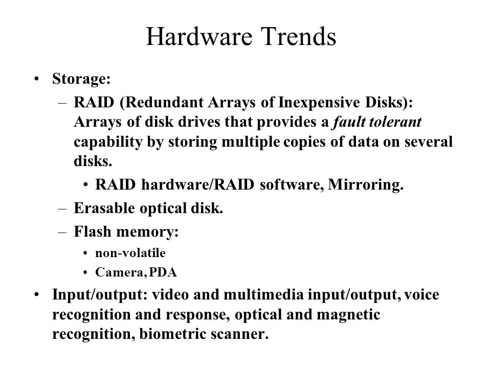Hardware Trends Storage: –RAID (Redundant Arrays of Inexpensive Disks): Arrays of disk drives that provides a fault tolerant capability by storing multiple copies of data on several disks.