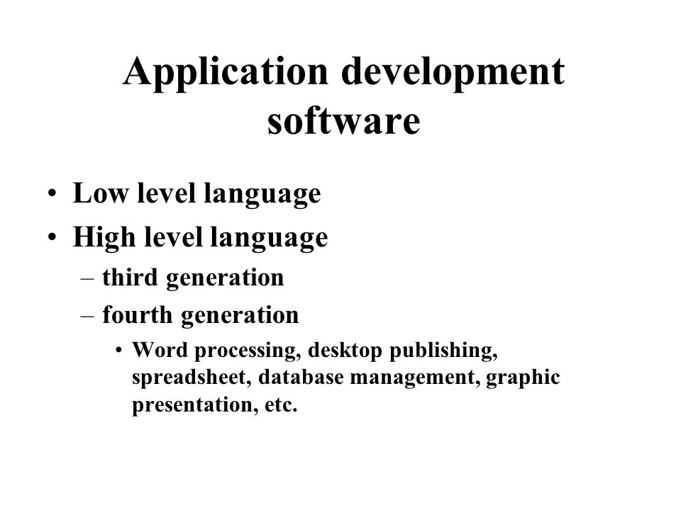 Application development software Low level language High level language –third generation –fourth generation Word processing, desktop publishing, spreadsheet, database management, graphic presentation, etc.