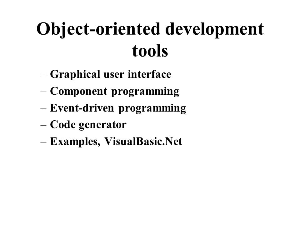 Object-oriented development tools –Graphical user interface –Component programming –Event-driven programming –Code generator –Examples, VisualBasic.Net