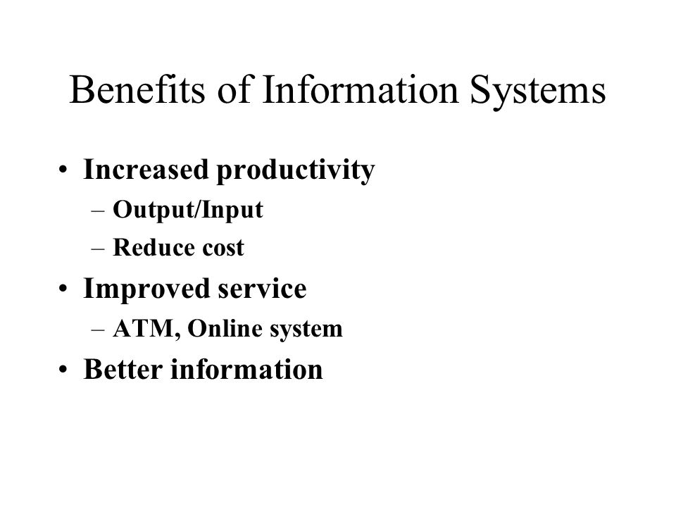 Benefits of Information Systems Increased productivity –Output/Input –Reduce cost Improved service –ATM, Online system Better information