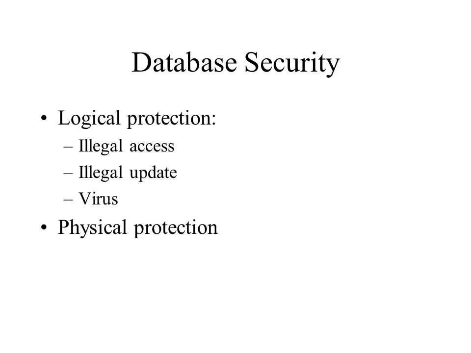 Database Security Logical protection: –Illegal access –Illegal update –Virus Physical protection