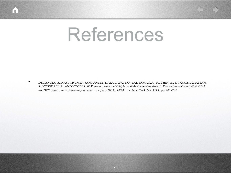 34 References DECANDIA, G., HASTORUN, D., JAMPANI, M., KAKULAPATI, G., LAKSHMAN, A., PILCHIN, A., SIVASUBRAMANIAN, S., VOSSHALL, P., AND VOGELS, W.