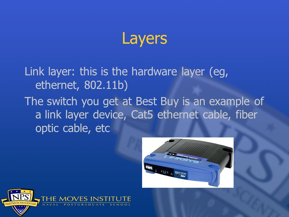 Layers Link layer: this is the hardware layer (eg, ethernet, 802.11b) The switch you get at Best Buy is an example of a link layer device, Cat5 ethern