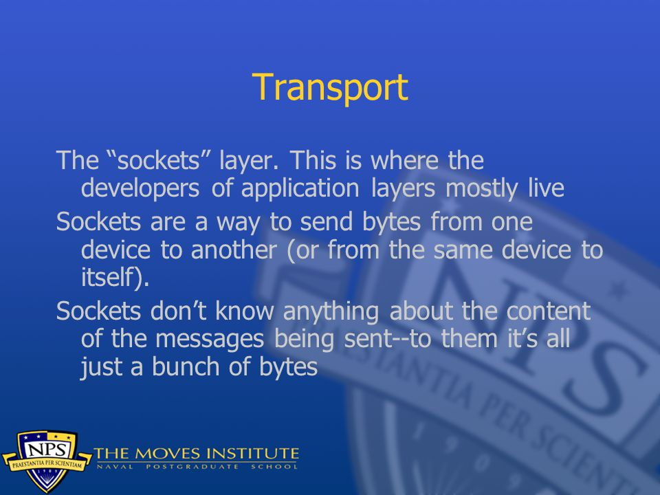 """Transport The """"sockets"""" layer. This is where the developers of application layers mostly live Sockets are a way to send bytes from one device to anoth"""