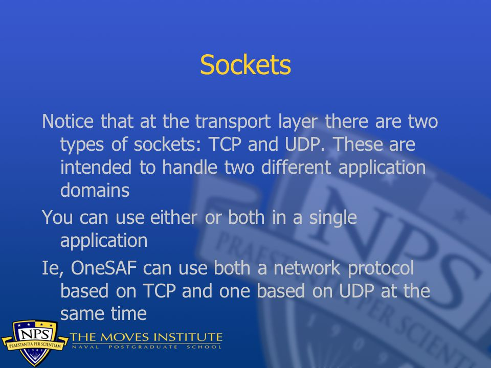 Sockets Notice that at the transport layer there are two types of sockets: TCP and UDP. These are intended to handle two different application domains