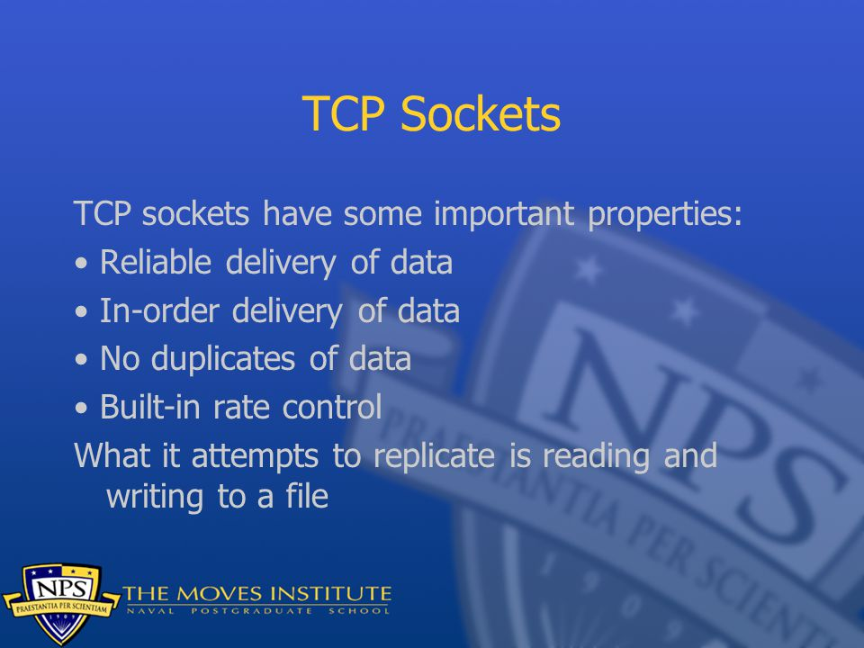 TCP Sockets TCP sockets have some important properties: Reliable delivery of data In-order delivery of data No duplicates of data Built-in rate control What it attempts to replicate is reading and writing to a file