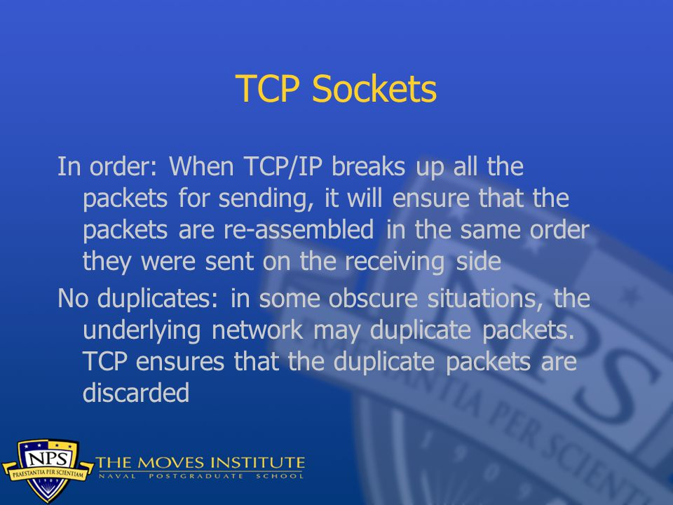 TCP Sockets In order: When TCP/IP breaks up all the packets for sending, it will ensure that the packets are re-assembled in the same order they were sent on the receiving side No duplicates: in some obscure situations, the underlying network may duplicate packets.