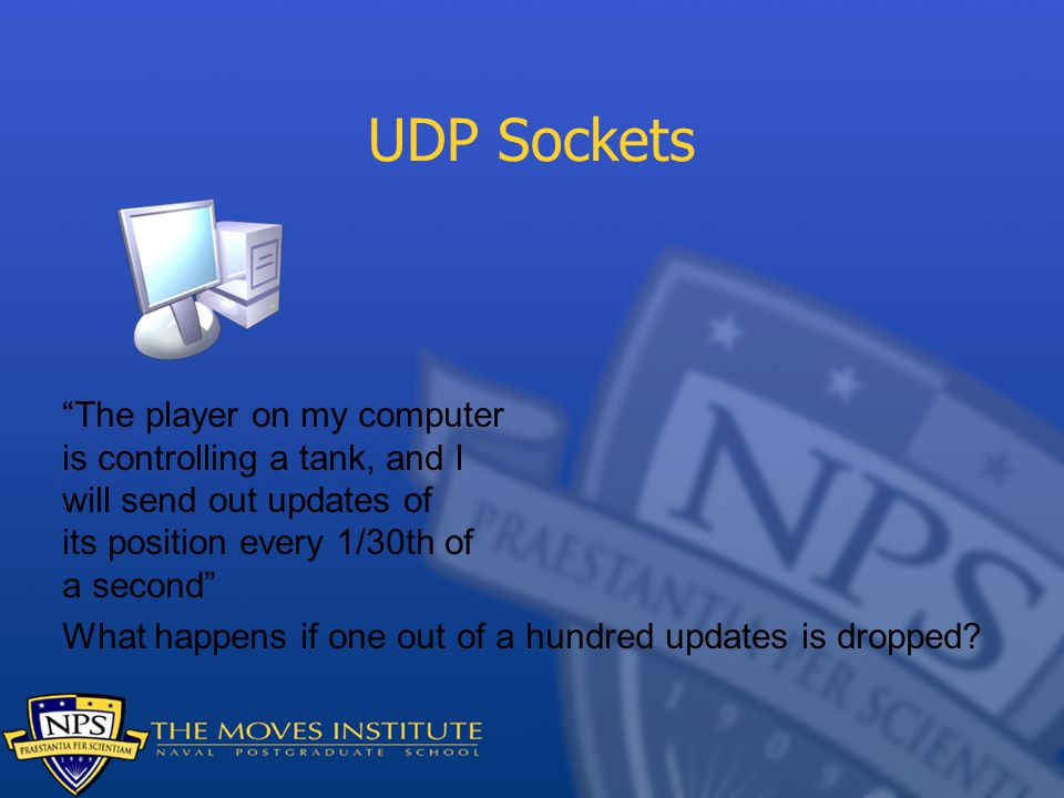 UDP Sockets The player on my computer is controlling a tank, and I will send out updates of its position every 1/30th of a second What happens if one out of a hundred updates is dropped?