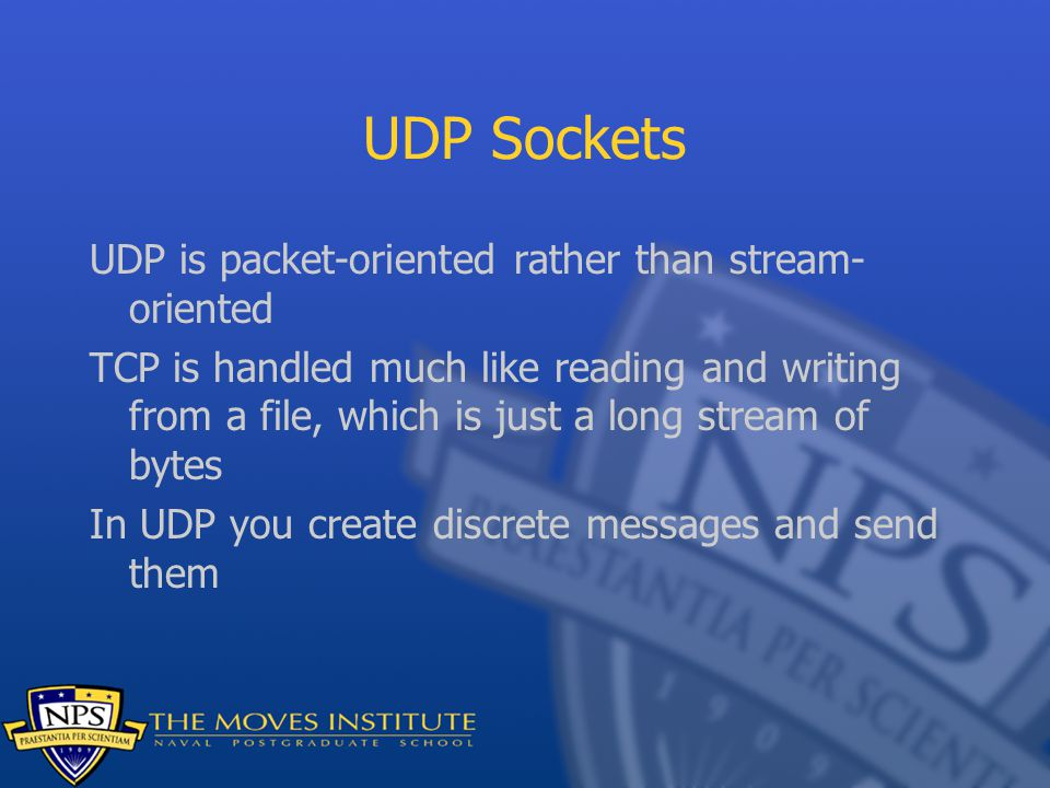 UDP Sockets UDP is packet-oriented rather than stream- oriented TCP is handled much like reading and writing from a file, which is just a long stream of bytes In UDP you create discrete messages and send them