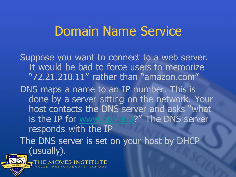 """Domain Name Service Suppose you want to connect to a web server. It would be bad to force users to memorize """"72.21.210.11"""" rather than """"amazon.com"""" DN"""