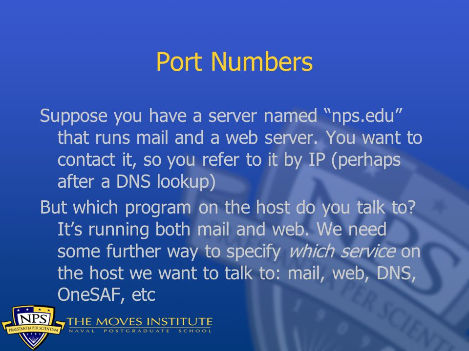 """Port Numbers Suppose you have a server named """"nps.edu"""" that runs mail and a web server. You want to contact it, so you refer to it by IP (perhaps afte"""
