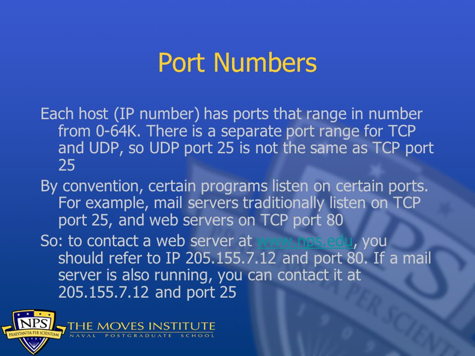 Port Numbers Each host (IP number) has ports that range in number from 0-64K. There is a separate port range for TCP and UDP, so UDP port 25 is not th