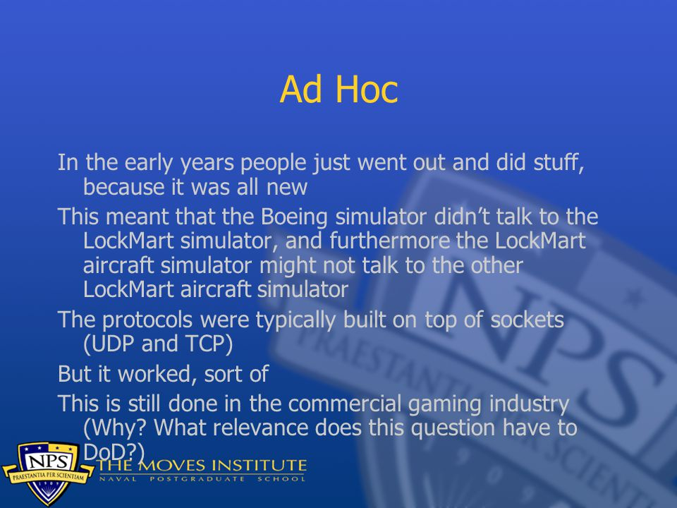 Ad Hoc In the early years people just went out and did stuff, because it was all new This meant that the Boeing simulator didn't talk to the LockMart simulator, and furthermore the LockMart aircraft simulator might not talk to the other LockMart aircraft simulator The protocols were typically built on top of sockets (UDP and TCP) But it worked, sort of This is still done in the commercial gaming industry (Why.