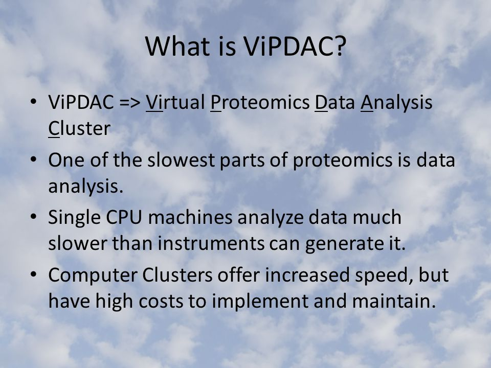 What is ViPDAC? ViPDAC => Virtual Proteomics Data Analysis Cluster One of the slowest parts of proteomics is data analysis. Single CPU machines analyz