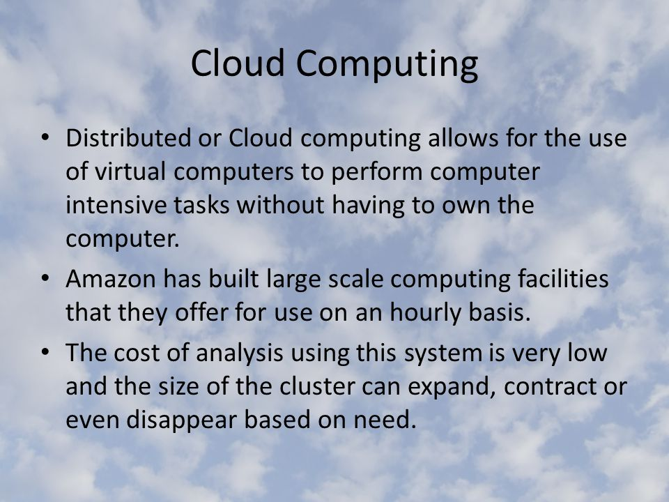 Cloud Computing Distributed or Cloud computing allows for the use of virtual computers to perform computer intensive tasks without having to own the computer.
