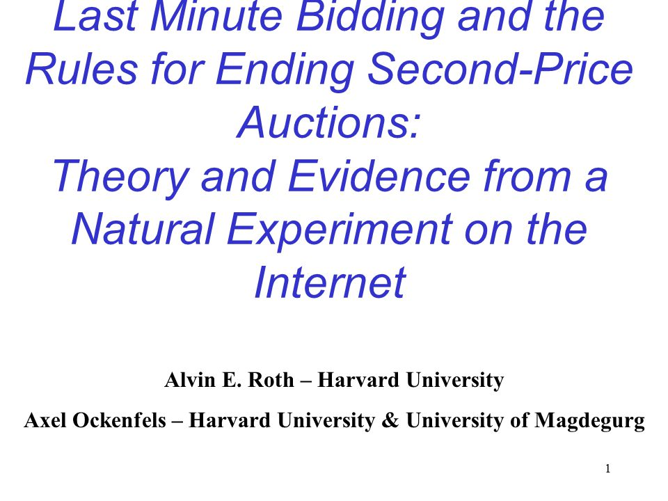 1 Last Minute Bidding and the Rules for Ending Second-Price Auctions: Theory and Evidence from a Natural Experiment on the Internet Alvin E. Roth – Ha