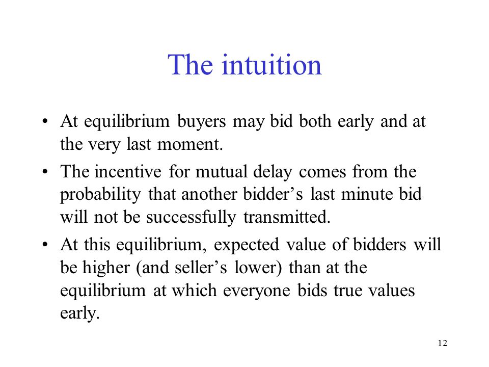 12 The intuition At equilibrium buyers may bid both early and at the very last moment. The incentive for mutual delay comes from the probability that
