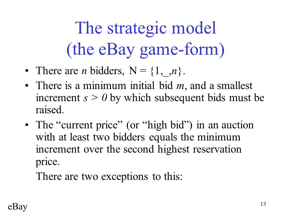13 The strategic model (the eBay game-form) There are n bidders, N = {1,_,n}. There is a minimum initial bid m, and a smallest increment s > 0 by whic