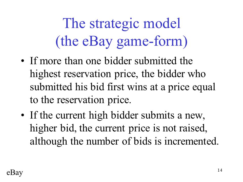 14 The strategic model (the eBay game-form) If more than one bidder submitted the highest reservation price, the bidder who submitted his bid first wi