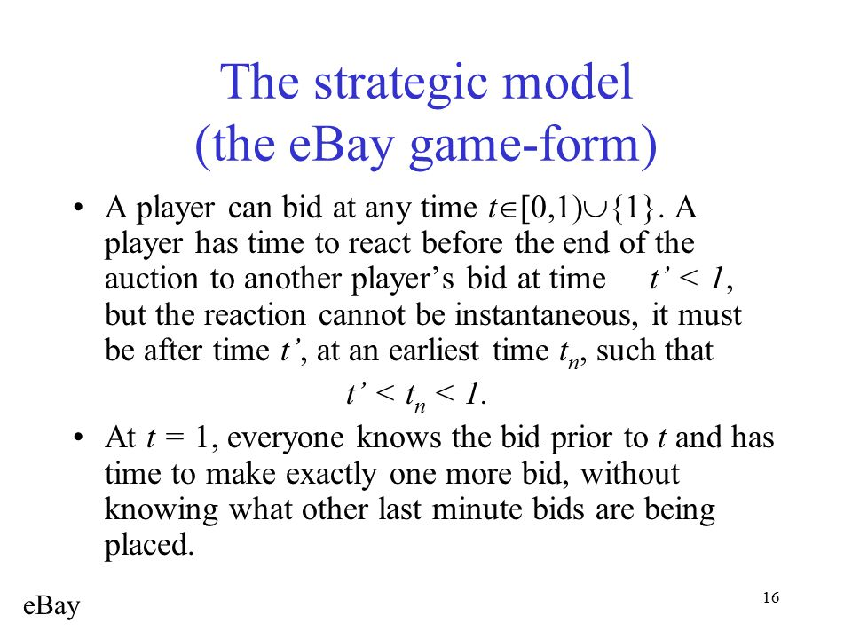16 The strategic model (the eBay game-form) A player can bid at any time t  {1}. A player has time to react before the end of the auction to an