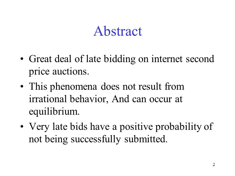 2 Abstract Great deal of late bidding on internet second price auctions. This phenomena does not result from irrational behavior, And can occur at equ