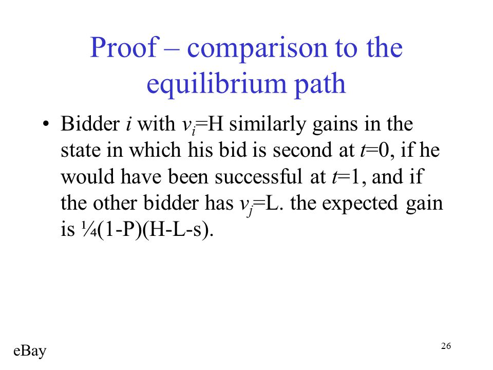26 Proof – comparison to the equilibrium path Bidder i with v i =H similarly gains in the state in which his bid is second at t=0, if he would have be