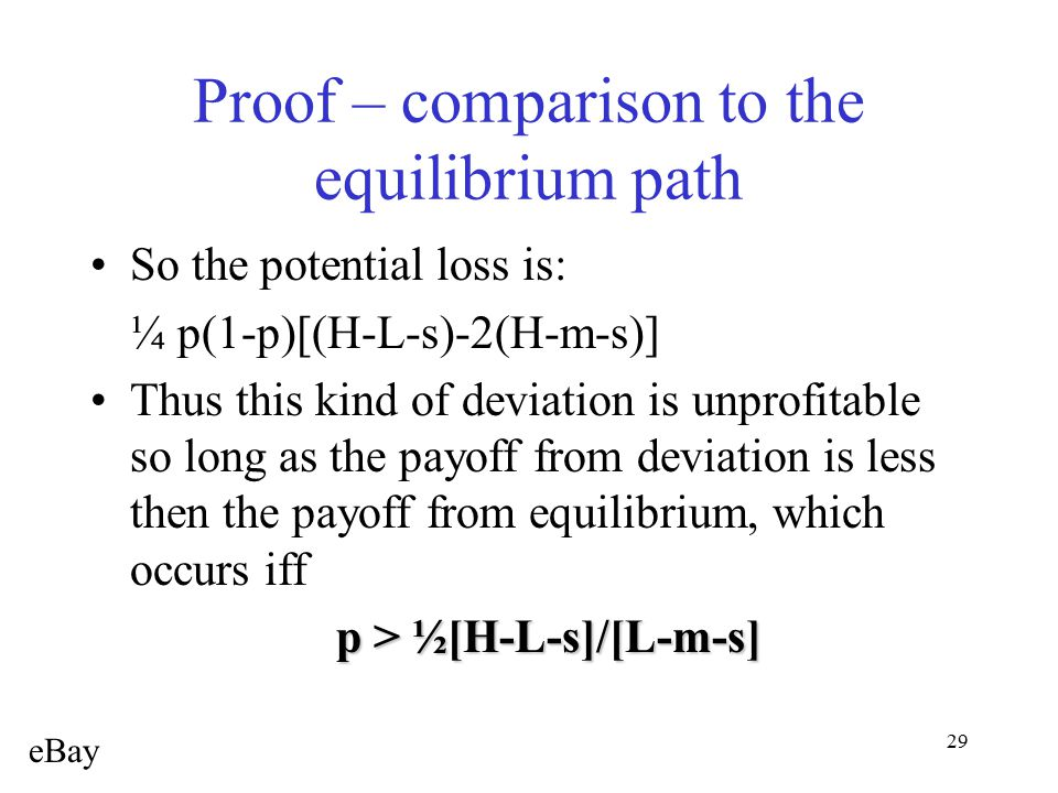 29 Proof – comparison to the equilibrium path So the potential loss is: ¼ p(1-p)[(H-L-s)-2(H-m-s)] Thus this kind of deviation is unprofitable so long