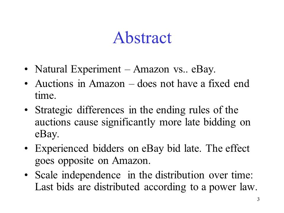 3 Abstract Natural Experiment – Amazon vs.. eBay. Auctions in Amazon – does not have a fixed end time. Strategic differences in the ending rules of th