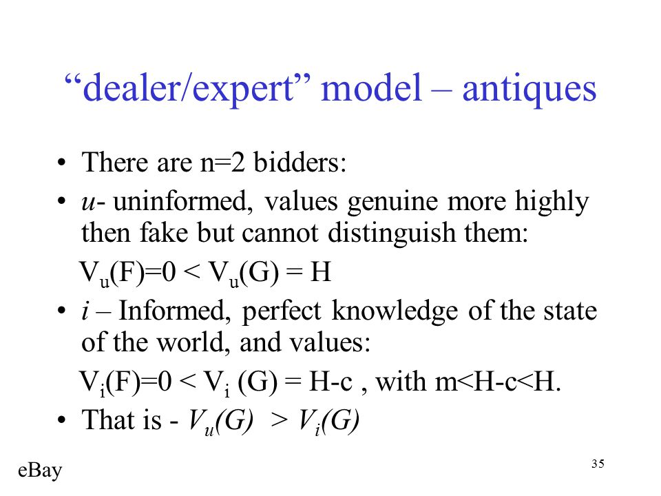 "35 ""dealer/expert"" model – antiques There are n=2 bidders: u- uninformed, values genuine more highly then fake but cannot distinguish them: V u (F)=0"