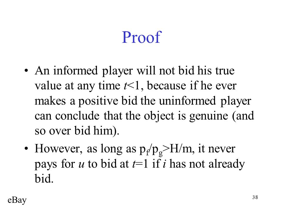 38 Proof An informed player will not bid his true value at any time t<1, because if he ever makes a positive bid the uninformed player can conclude th