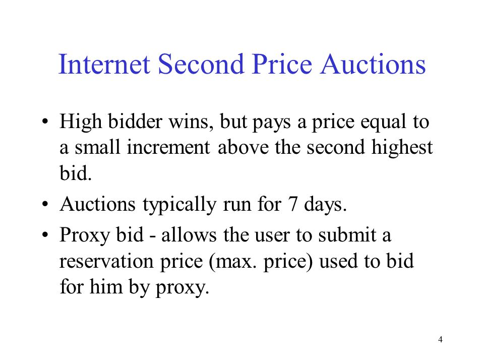 4 Internet Second Price Auctions High bidder wins, but pays a price equal to a small increment above the second highest bid. Auctions typically run fo