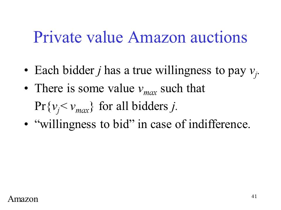 41 Private value Amazon auctions Each bidder j has a true willingness to pay v j. There is some value v max such that Pr{v j < v max } for all bidders