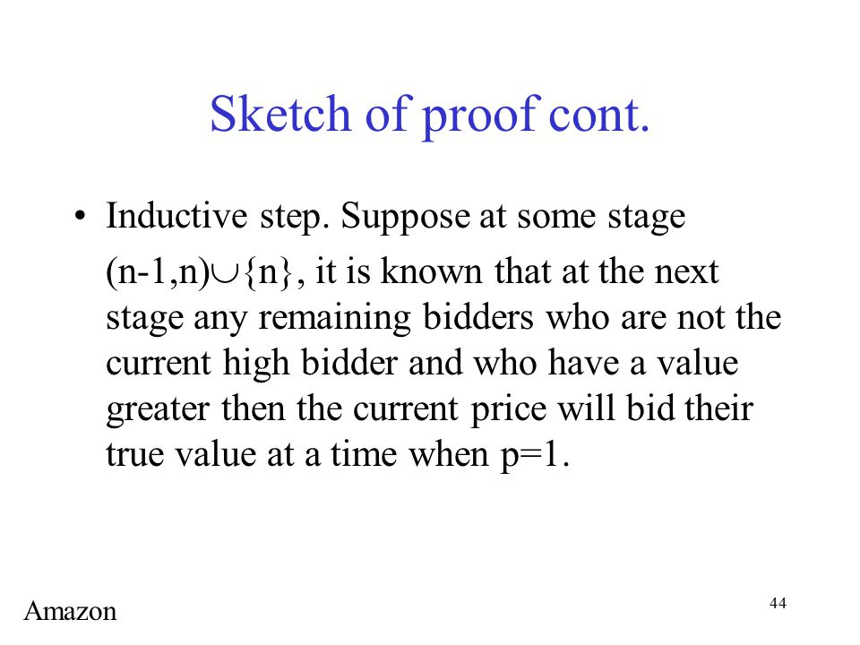 44 Sketch of proof cont. Inductive step. Suppose at some stage (n-1,n)  {n}, it is known that at the next stage any remaining bidders who are not the